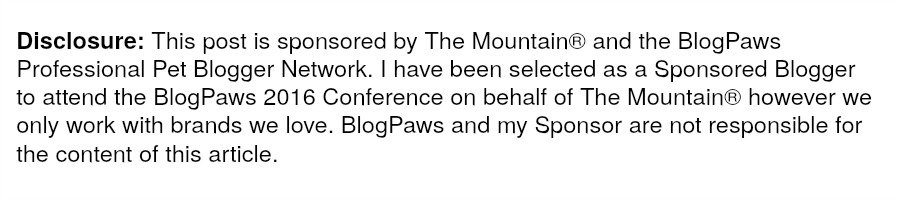 Disclosure: This post is sponsored by The Mountain®and the BlogPaws Professional Pet Blogger Network. I have been selected as a Sponsored Blogger to attend the BlogPaws 2016 Conference on behalf of The Mountain® however we only work with brands we love. BlogPaws and my Sponsor are not responsible for the content of this article.
