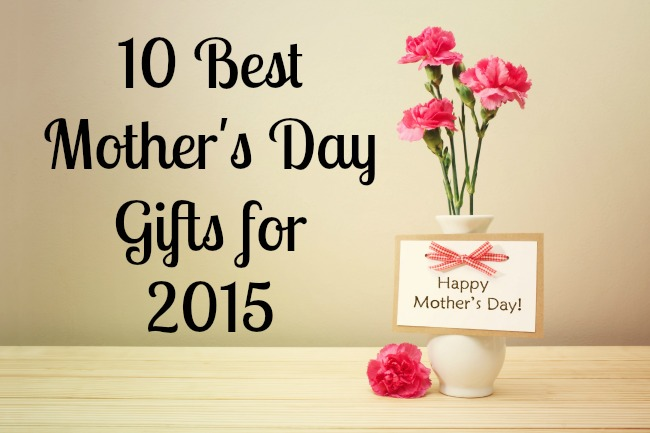 10 Best Mother's Day Gifts for 2015