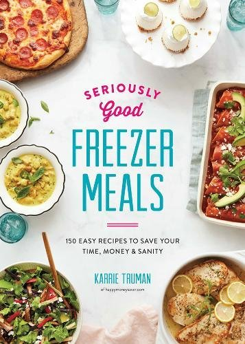 Cover for the book Seriously Good Freezer Meals: 150 Easy Recipes To Save Your Time, Money, & Sanity