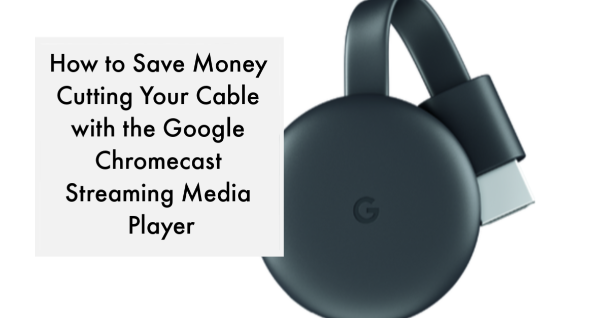 How to Save Money Cutting Your Cable with the Google Chromecast Streaming Media Player
